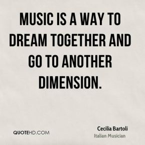 Cecilia Bartoli - Music is a way to dream together and go to another dimension.