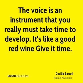 Cecilia Bartoli - The voice is an instrument that you really must take time to develop. It's like a good red wine Give it time.