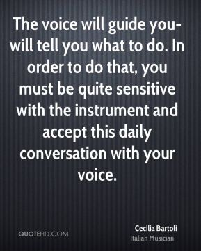 Cecilia Bartoli - The voice will guide you-will tell you what to do. In order to do that, you must be quite sensitive with the instrument and accept this daily conversation with your voice.