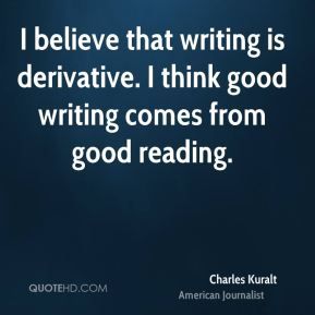 I believe that writing is derivative. I think good writing comes from good reading.