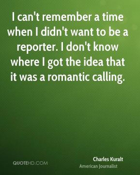 I can't remember a time when I didn't want to be a reporter. I don't know where I got the idea that it was a romantic calling.