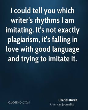 I could tell you which writer's rhythms I am imitating. It's not exactly plagiarism, it's falling in love with good language and trying to imitate it.