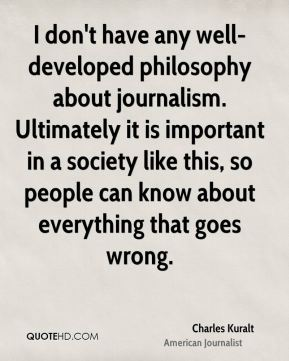 I don't have any well-developed philosophy about journalism. Ultimately it is important in a society like this, so people can know about everything that goes wrong.