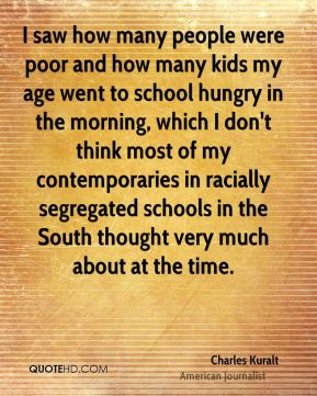 I saw how many people were poor and how many kids my age went to school hungry in the morning, which I don't think most of my contemporaries in racially segregated schools in the South thought very much about at the time.