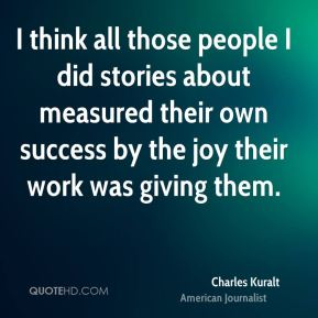 I think all those people I did stories about measured their own success by the joy their work was giving them.