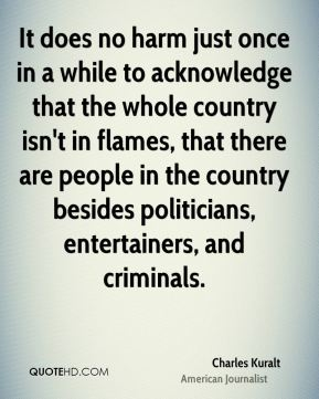 It does no harm just once in a while to acknowledge that the whole country isn't in flames, that there are people in the country besides politicians, entertainers, and criminals.