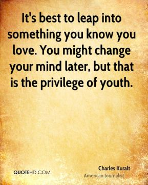 It's best to leap into something you know you love. You might change your mind later, but that is the privilege of youth.