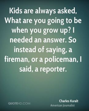 Kids are always asked, What are you going to be when you grow up? I needed an answer. So instead of saying, a fireman, or a policeman, I said, a reporter.