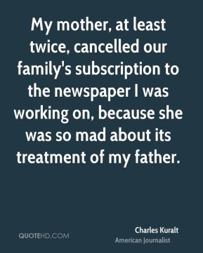 My mother, at least twice, cancelled our family's subscription to the newspaper I was working on, because she was so mad about its treatment of my father.