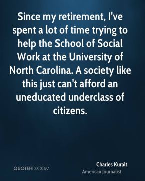 Since my retirement, I've spent a lot of time trying to help the School of Social Work at the University of North Carolina. A society like this just can't afford an uneducated underclass of citizens.
