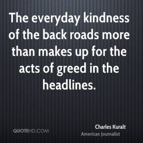 Charles Kuralt - The everyday kindness of the back roads more than makes up for the acts of greed in the headlines.