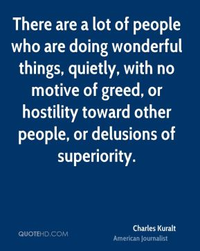 Charles Kuralt - There are a lot of people who are doing wonderful things, quietly, with no motive of greed, or hostility toward other people, or delusions of superiority.