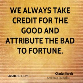 Charles Kuralt - We always take credit for the good and attribute the bad to fortune.