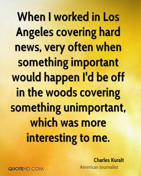 Charles Kuralt - When I worked in Los Angeles covering hard news, very often when something important would happen I'd be off in the woods covering something unimportant, which was more interesting to me.