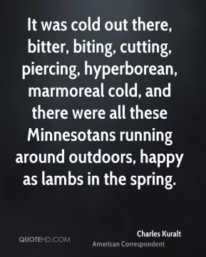 Charles Kuralt - It was cold out there, bitter, biting, cutting, piercing, hyperborean, marmoreal cold, and there were all these Minnesotans running around outdoors, happy as lambs in the spring.