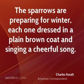 Charles Kuralt - The sparrows are preparing for winter, each one dressed in a plain brown coat and singing a cheerful song.