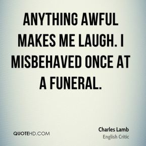 Anything awful makes me laugh. I misbehaved once at a funeral.