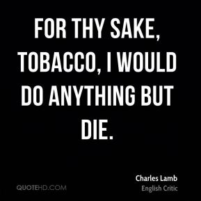 For thy sake, tobacco, I would do anything but die.