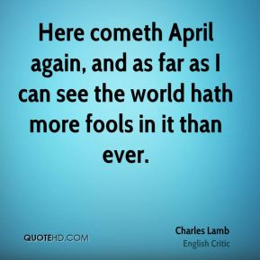 Charles Lamb - Here cometh April again, and as far as I can see the world hath more fools in it than ever.