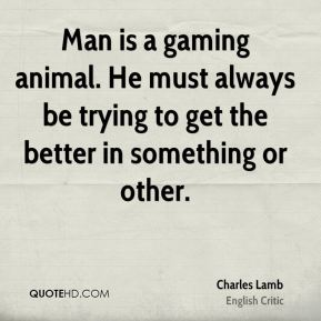 Man is a gaming animal. He must always be trying to get the better in something or other.