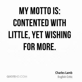 Charles Lamb - My motto is: Contented with little, yet wishing for more.