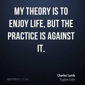 Charles Lamb - My theory is to enjoy life, but the practice is against it.