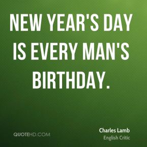 Charles Lamb - New Year's Day is every man's birthday.