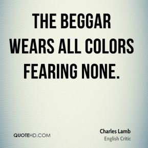 Charles Lamb - The beggar wears all colors fearing none.