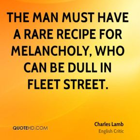 The man must have a rare recipe for melancholy, who can be dull in Fleet Street.