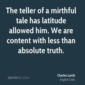 The teller of a mirthful tale has latitude allowed him. We are content with less than absolute truth.