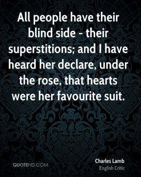 All people have their blind side - their superstitions; and I have heard her declare, under the rose, that hearts were her favourite suit.