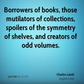 Charles Lamb - Borrowers of books, those mutilators of collections, spoilers of the symmetry of shelves, and creators of odd volumes.