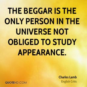 Charles Lamb - The beggar is the only person in the universe not obliged to study appearance.