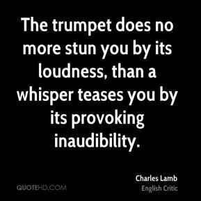 The trumpet does no more stun you by its loudness, than a whisper teases you by its provoking inaudibility.