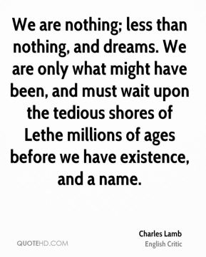 We are nothing; less than nothing, and dreams. We are only what might have been, and must wait upon the tedious shores of Lethe millions of ages before we have existence, and a name.