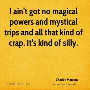 I ain't got no magical powers and mystical trips and all that kind of crap. It's kind of silly.