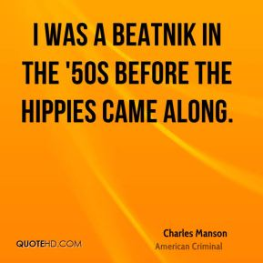 Charles Manson - I was a beatnik in the '50s before the hippies came along.