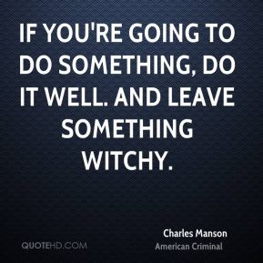 If you're going to do something, do it well. And leave something witchy.