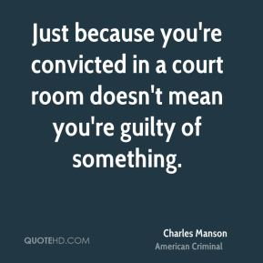 Just because you're convicted in a court room doesn't mean you're guilty of something.