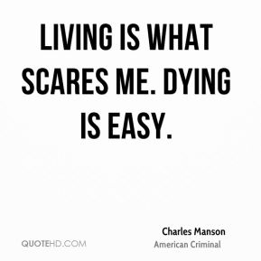 Living is what scares me. Dying is easy.
