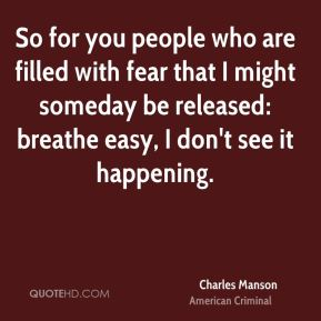 So for you people who are filled with fear that I might someday be released: breathe easy, I don't see it happening.