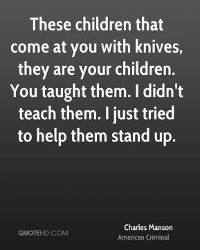 These children that come at you with knives, they are your children. You taught them. I didn't teach them. I just tried to help them stand up.