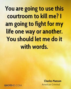 Charles Manson - You are going to use this courtroom to kill me? I am going to fight for my life one way or another. You should let me do it with words.