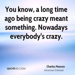 You know, a long time ago being crazy meant something. Nowadays everybody's crazy.