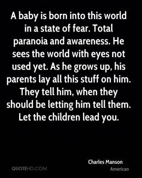 Charles Manson - A baby is born into this world in a state of fear. Total paranoia and awareness. He sees the world with eyes not used yet. As he grows up, his parents lay all this stuff on him. They tell him, when they should be letting him tell them. Let the children lead you.