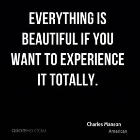 Charles Manson - Everything is beautiful if you want to experience it totally.