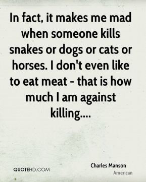 Charles Manson - In fact, it makes me mad when someone kills snakes or dogs or cats or horses. I don't even like to eat meat - that is how much I am against killing....