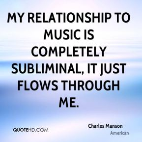 Charles Manson - My relationship to music is completely subliminal, it just flows through me.
