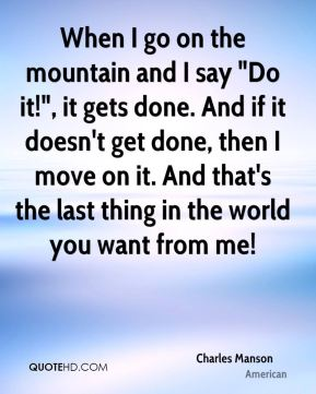 "Charles Manson - When I go on the mountain and I say ""Do it!"", it gets done. And if it doesn't get done, then I move on it. And that's the last thing in the world you want from me!"