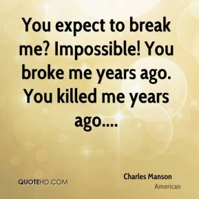 Charles Manson - You expect to break me? Impossible! You broke me years ago. You killed me years ago....